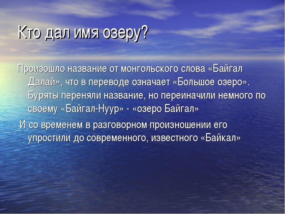 Кто дал имя озеру? Произошло название от монгольского слова «Байгал Далай», ч...
