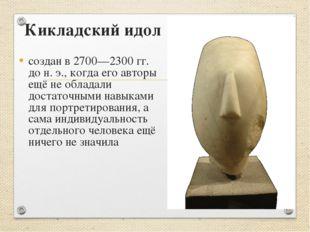 Кикладский идол создан в 2700—2300 гг. до н. э., когда его авторы ещё не обла