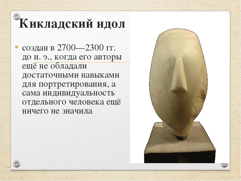Кикладский идол создан в 2700—2300 гг. до н. э., когда его авторы ещё не обла...