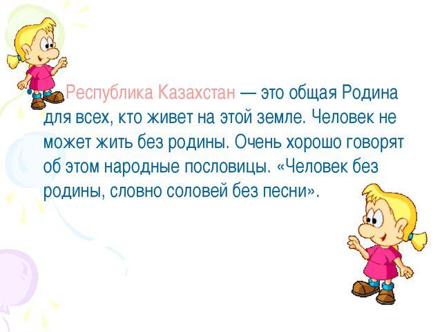 Республика Казахстан— это общая Родина для всех, кто живет на этой земле. Ч...