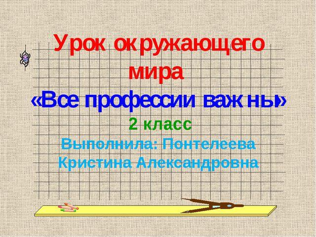 Урок окружающего мира «Все профессии важны» 2 класс Выполнила: Понтелеева Кри...