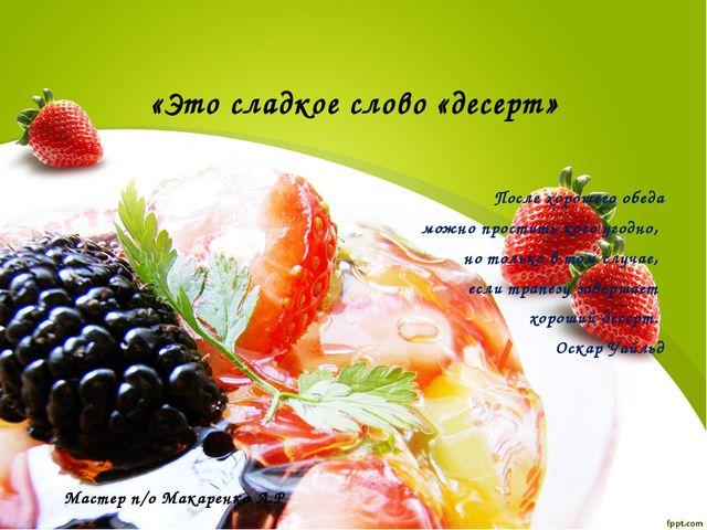 «Это сладкое слово «десерт» После хорошего обеда можно простить кого угодно,...