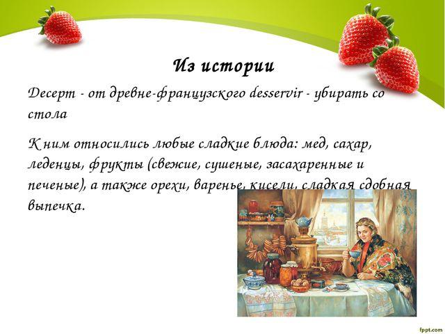 Из истории Десерт - от древне-французского desservir - убирать со стола К ним...