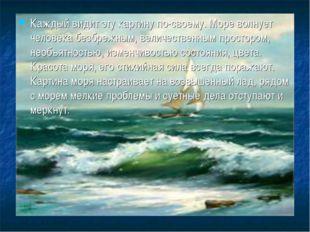 Каждый видит эту картину по-своему. Море волнует человека безбрежным, величес