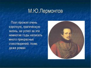 М.Ю.Лермонтов Поэт прожил очень короткую, трагическую жизнь, но успел за эти