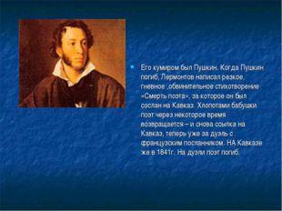 Его кумиром был Пушкин. Когда Пушкин погиб, Лермонтов написал резкое, гневное