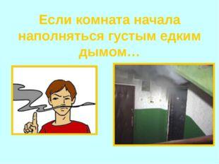 Если комната начала наполняться густым едким дымом…