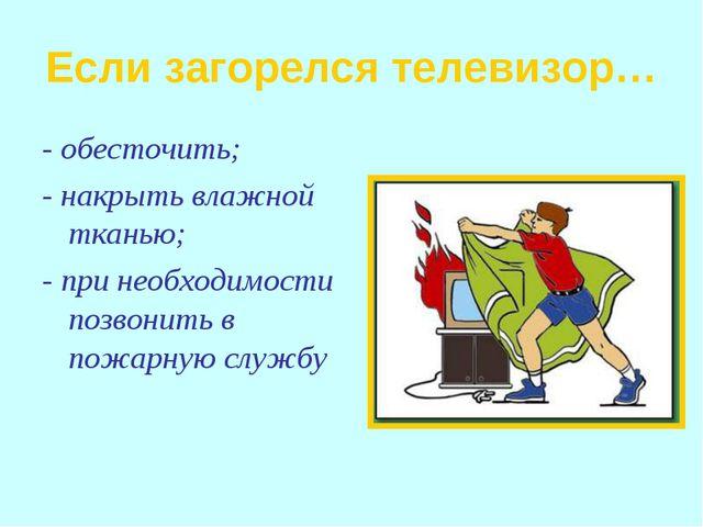 Если загорелся телевизор… - обесточить; - накрыть влажной тканью; - при необх...