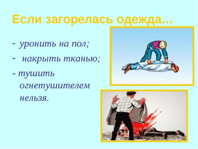 Если загорелась одежда… уронить на пол; накрыть тканью; - тушить огнетушителе...