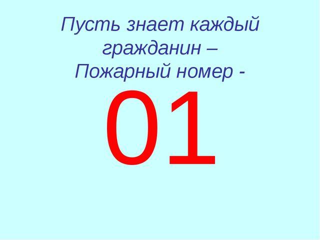 Пусть знает каждый гражданин – Пожарный номер - 01