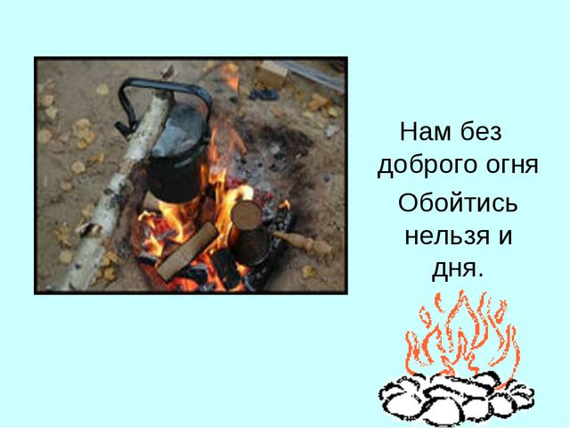 Нам без доброго огня Обойтись нельзя и дня.