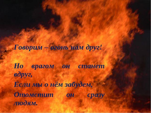 Говорим – огонь нам друг! Но врагом он станет вдруг, Если мы о нём забудем,...