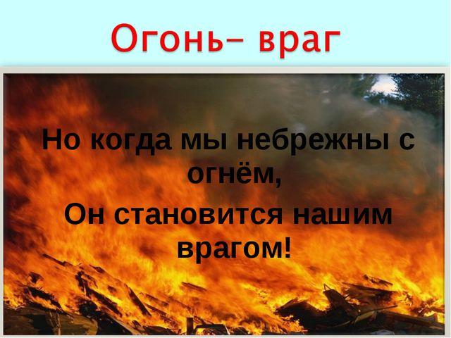 Но когда мы небрежны с огнём, Он становится нашим врагом!