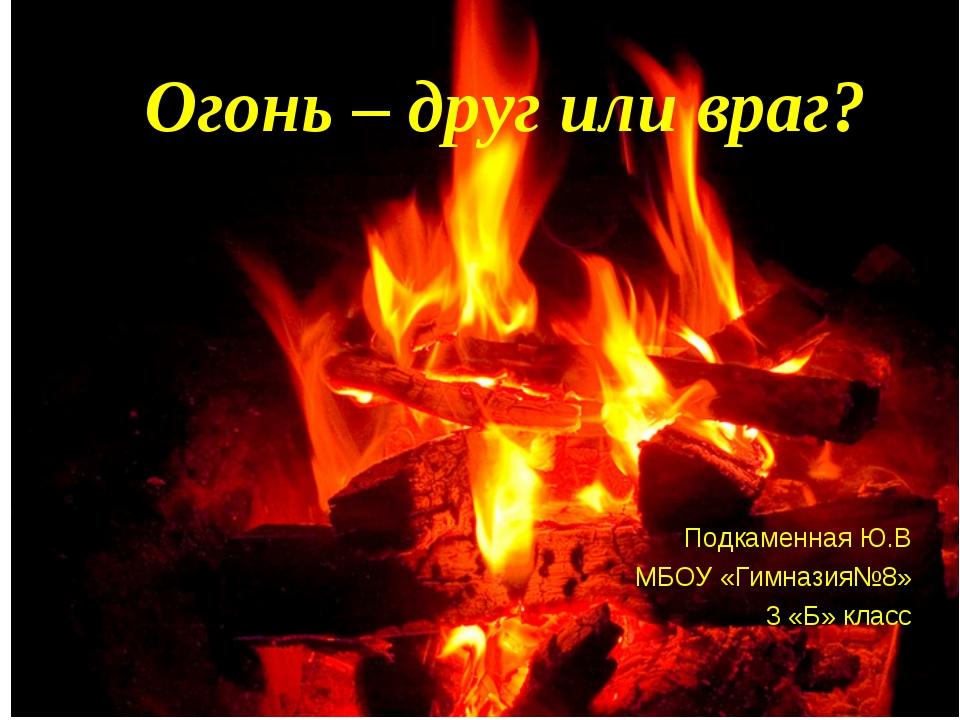 Огонь – друг или враг? Подкаменная Ю.В МБОУ «Гимназия№8» 3 «Б» класс