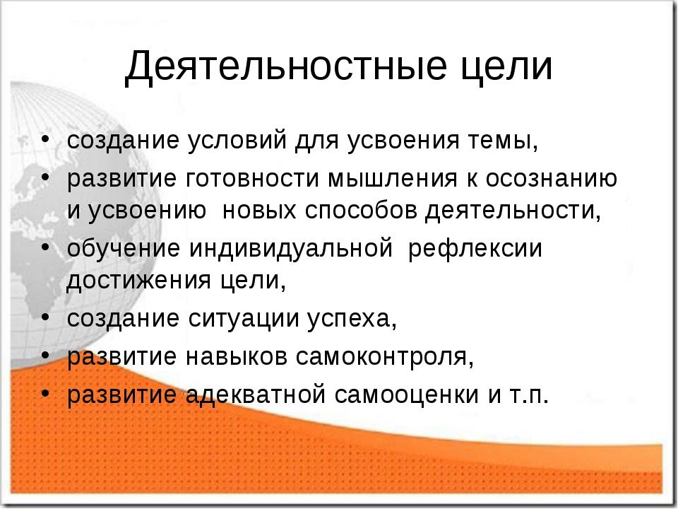 Деятельностные цели создание условий для усвоения темы, развитие готовности м...