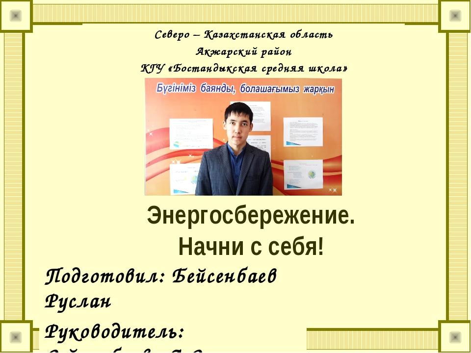 Энергосбережение. Начни с себя! Подготовил: Бейсенбаев Руслан Руководитель: С...