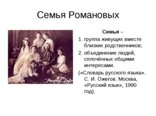 Семья Романовых Семья – 1. группа живущих вместе близких родственников; 2. об