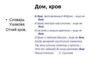 Дом, кров Словарь Ушакова Отчий кров. А дом, заставленный добром, - еще не до