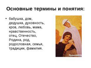 Основные термины и понятия: бабушка, дом, дедушка, духовность, кров, любовь,
