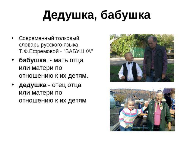 Дедушка, бабушка Современный толковый словарь русского языка Т.Ф.Ефремовой -...