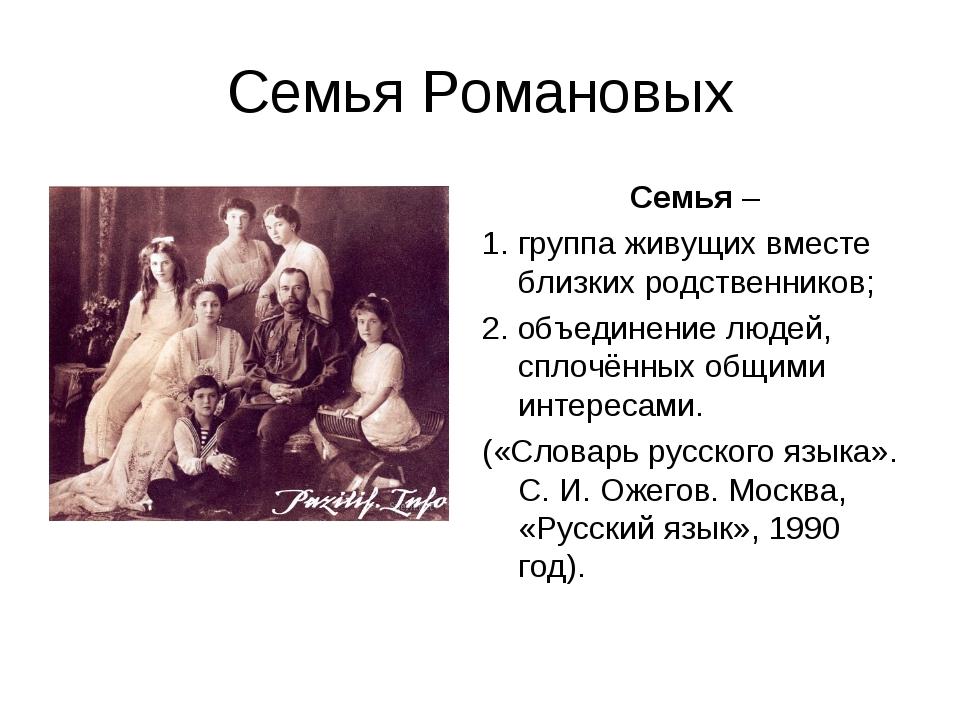 Семья Романовых Семья – 1. группа живущих вместе близких родственников; 2. об...