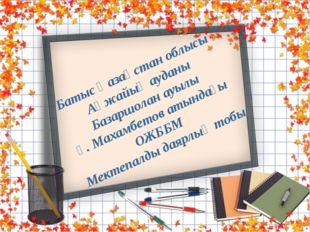 Батыс Қазақстан облысы Ақжайық ауданы Базаршолан ауылы Ғ. Махамбетов атындағы