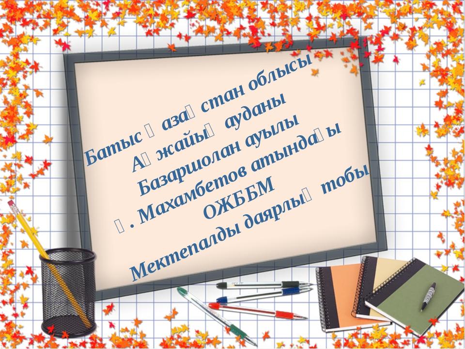 Батыс Қазақстан облысы Ақжайық ауданы Базаршолан ауылы Ғ. Махамбетов атындағы...