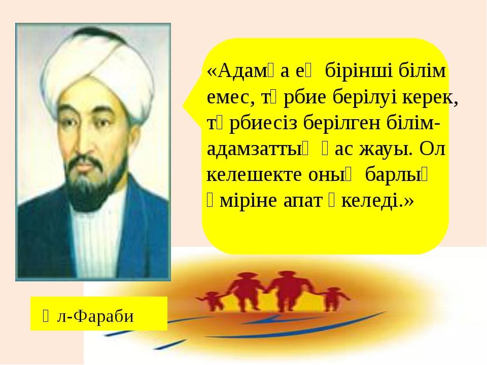 «Адамға ең бірінші білім емес, тәрбие берілуі керек, тәрбиесіз берілген білі...