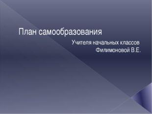План самообразования Учителя начальных классов Филимоновой В.Е.