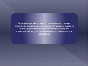 Педагогическая технология – это системный метод создания, применения и опред