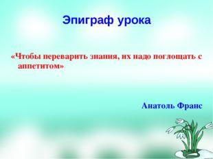 Эпиграф урока «Чтобы переварить знания, их надо поглощать с аппетитом» Анатол