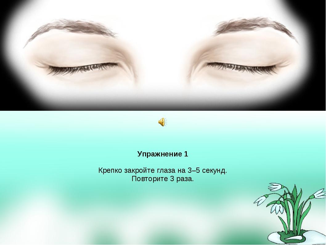 Упражнение 1 Крепко закройте глаза на 3–5 секунд. Повторите 3 раза.