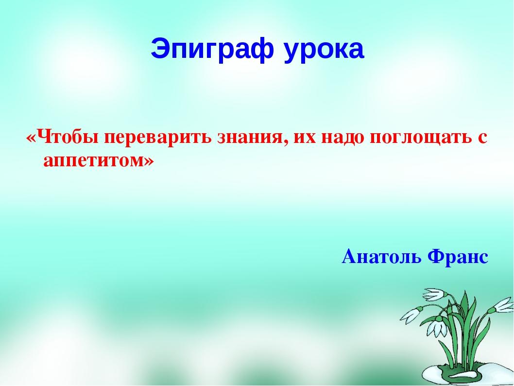 Эпиграф урока «Чтобы переварить знания, их надо поглощать с аппетитом» Анатол...