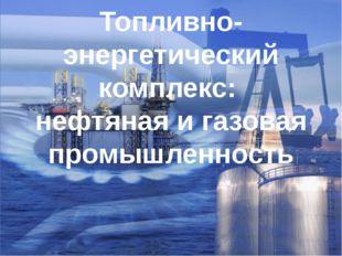 Топливно-энергетический комплекс: нефтяная и газовая промышленность