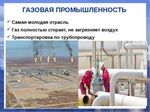 ГАЗОВАЯ ПРОМЫШЛЕННОСТЬ Самая молодая отрасль Газ полностью сгорает, не загряз