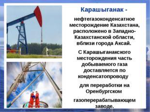 Карашыганак - нефтегазоконденсатное месторождение Казахстана, расположено в З