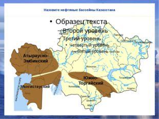Назовите нефтяные бассейны Казахстана Атырауско-Эмбинский Мангистауский Южно-