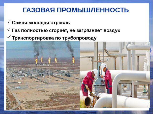 ГАЗОВАЯ ПРОМЫШЛЕННОСТЬ Самая молодая отрасль Газ полностью сгорает, не загряз...