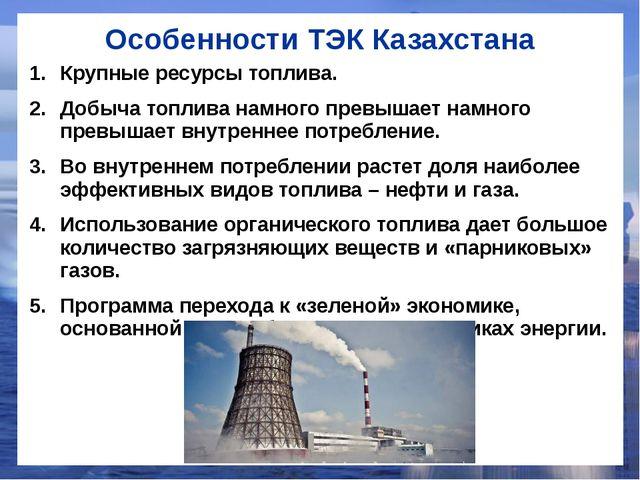 Особенности ТЭК Казахстана Крупные ресурсы топлива. Добыча топлива намного пр...