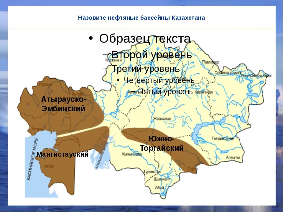 Назовите нефтяные бассейны Казахстана Атырауско-Эмбинский Мангистауский Южно-...
