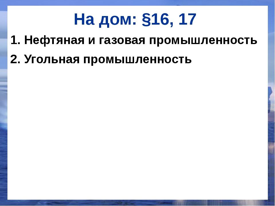 На дом: §16, 17 1. Нефтяная и газовая промышленность 2. Угольная промышленность