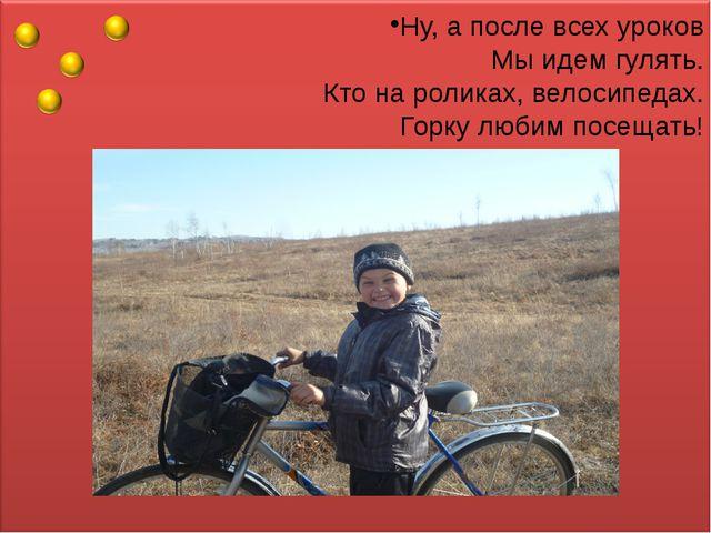 Ну, а после всех уроков Мы идем гулять. Кто на роликах, велосипедах. Горку лю...