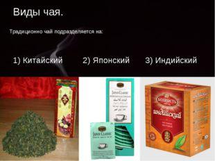Виды чая. Традиционно чай подразделяется на: 1) Китайский 2) Японский 3) Инди