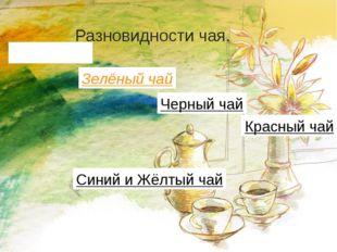 Разновидности чая. Белый чай Зелёный чай Черный чай Синий и Жёлтый чай Красны