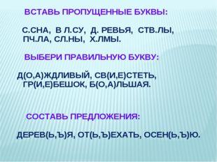 ВСТАВЬ ПРОПУЩЕННЫЕ БУКВЫ: С.СНА, В Л.СУ, Д. РЕВЬЯ, СТВ.ЛЫ, ПЧ.ЛА, СЛ.НЫ, Х.Л