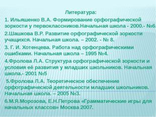 Литература: 1. Ильяшенко В.А. Формирование орфографической зоркости у первокл