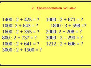 2. Хронологиямен жұмыс 1400 : 2 + 425 = ?1000 : 2 + 671 = ? 1000: 2 + 643 =