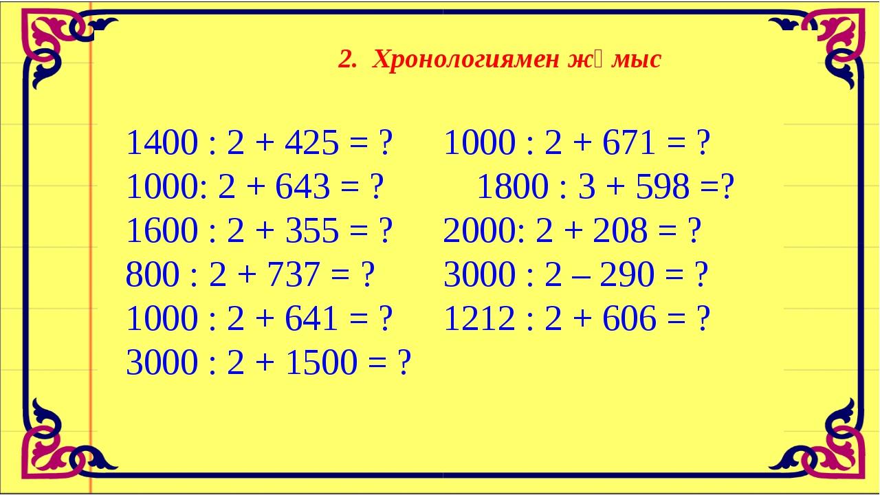 2. Хронологиямен жұмыс 1400 : 2 + 425 = ?1000 : 2 + 671 = ? 1000: 2 + 643 =...
