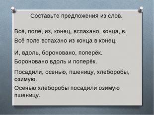 Составьте предложения из слов. Всё, поле, из, конец, вспахано, конца, в. И, в