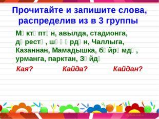 Прочитайте и запишите слова, распределив из в 3 группы Мәктәптән, авылда, ст